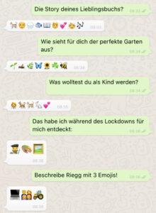 """Emoji-Interview auf WhatsApp: 1) """"Die Story deines Lieblingsbuchs?"""" – Katze, Mann, Regen, Fisch, Buch, Frau, Herz, Frau, Musiknoten 2) """"Wie sieht für dich der perfekte Garten aus?"""" – Spross, Heuschrecke, Zweig, Schmetterling, Sonnenblume, Klee, Biene 3) """"Was wolltest du als Kind werden?"""" – Ärztin, Hund, Katze, Kaninchen, Herzen 4) """"Das habe ich während des Lockdowns für mich entdeckt:"""" – Malerin, Farbpalette, Bild 5) """"Beschreibe Riegg mit 3 Emojis!"""" – Laptop, Familie, Traktor"""